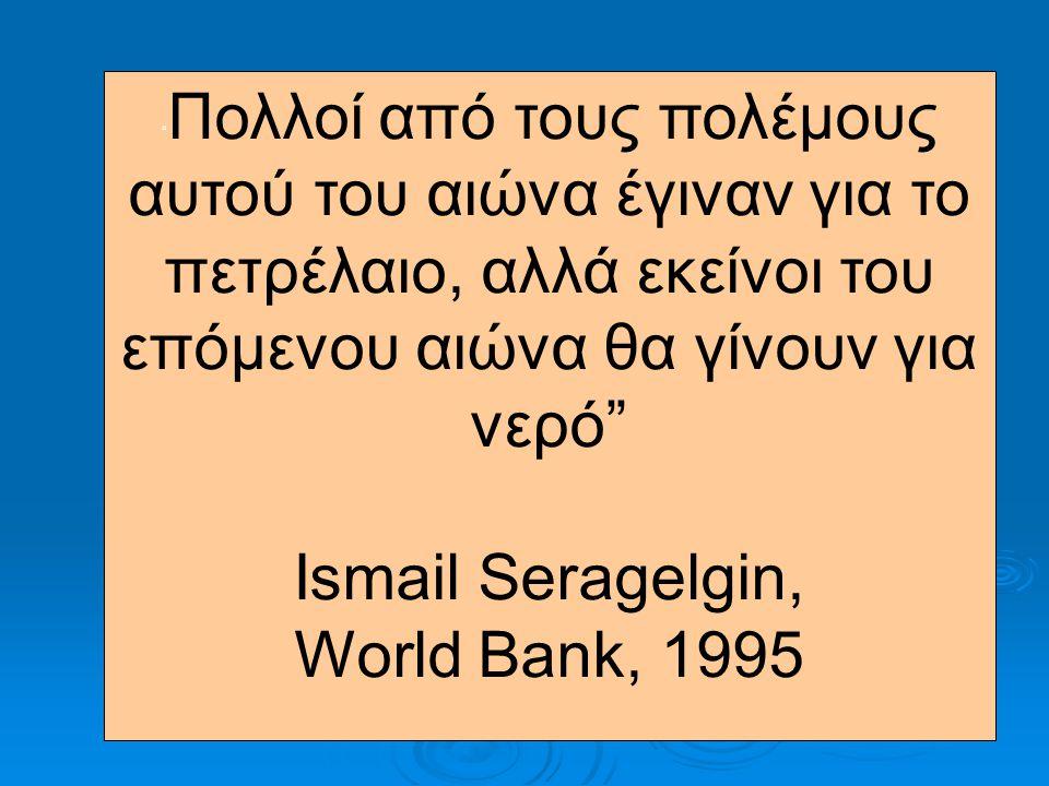""""""" Πολλοί από τους πολέμους αυτού του αιώνα έγιναν για το πετρέλαιο, αλλά εκείνοι του επόμενου αιώνα θα γίνουν για νερό"""" Ismail Seragelgin, World Bank,"""
