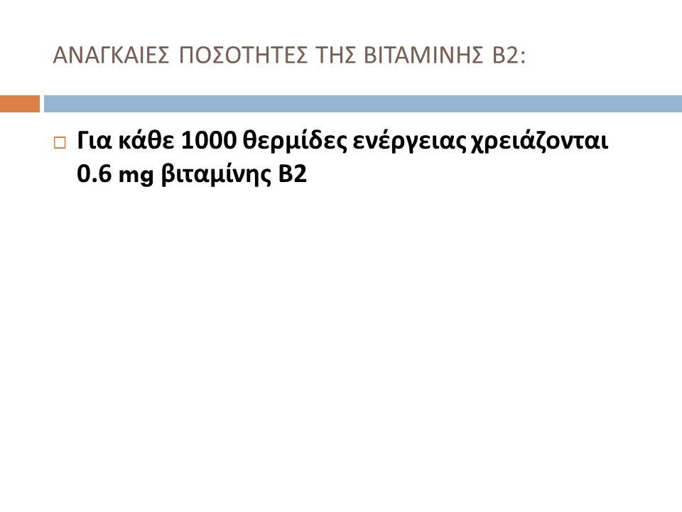  Για κάθε 1000 θερμίδες ενέργειας χρειάζονται 0.6 mg βιταμίνης Β 2 ΑΝΑΓΚΑΙΕΣ ΠΟΣΟΤΗΤΕΣ ΤΗΣ ΒΙΤΑΜΙΝΗΣ Β 2: