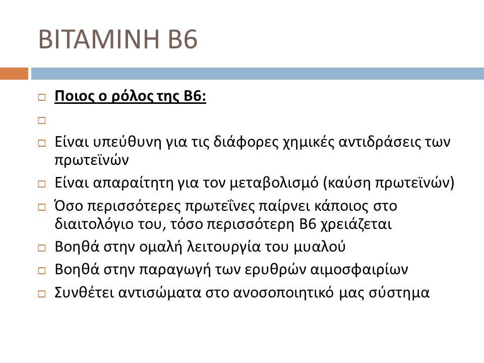  Ποιος ο ρόλος της Β 6:   Είναι υπεύθυνη για τις διάφορες χημικές αντιδράσεις των πρωτεϊνών  Είναι απαραίτητη για τον μεταβολισμό ( καύση πρωτεϊνώ