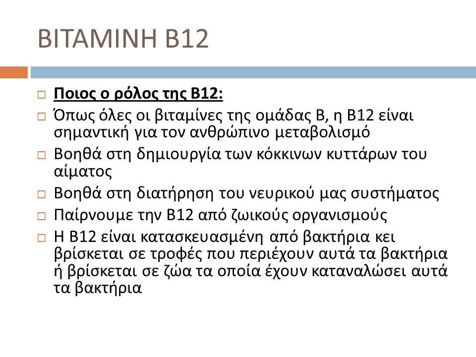  Ποιος ο ρόλος της Β 12:  Όπως όλες οι βιταμίνες της ομάδας Β, η Β 12 είναι σημαντική για τον ανθρώπινο μεταβολισμό  Βοηθά στη δημιουργία των κόκκι