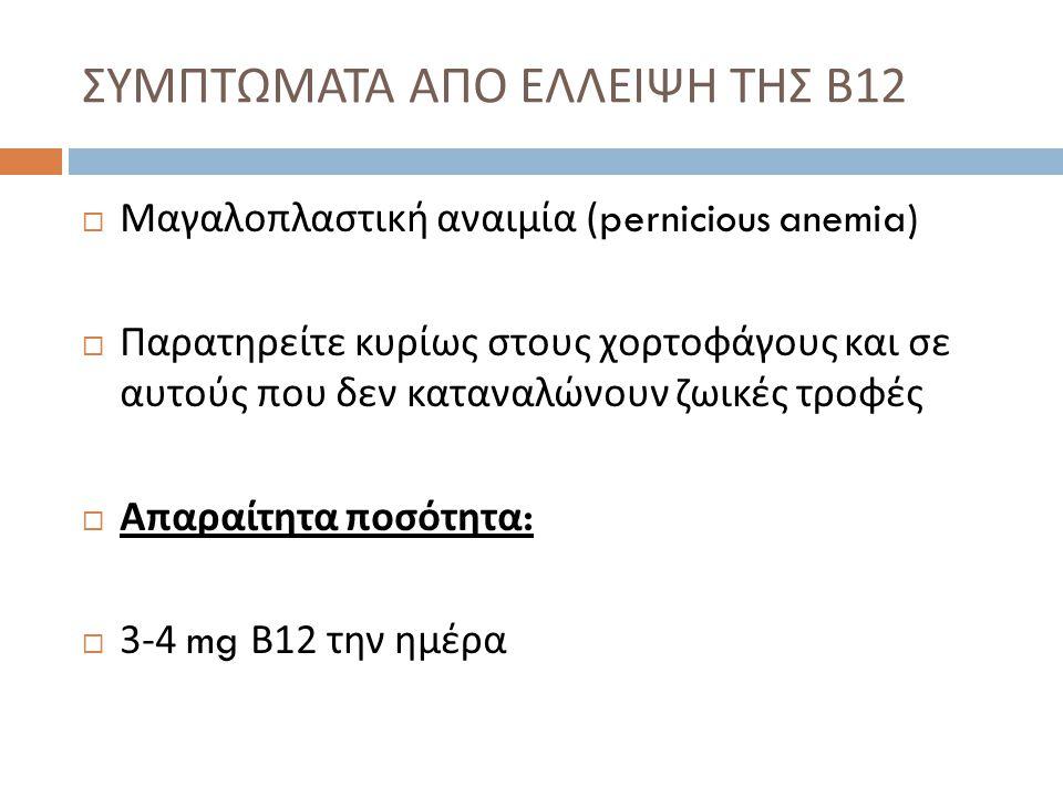  Μαγαλοπλαστική αναιμία (pernicious anemia)  Παρατηρείτε κυρίως στους χορτοφάγους και σε αυτούς που δεν καταναλώνουν ζωικές τροφές  Απαραίτητα ποσό