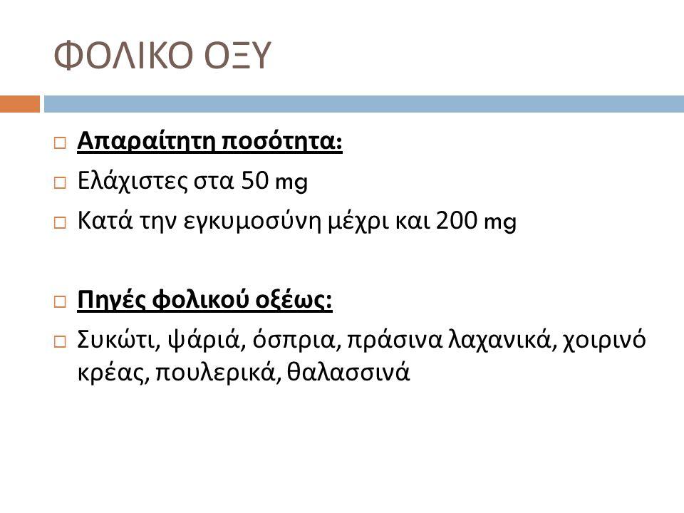  Απαραίτητη ποσότητα :  Ελάχιστες στα 50 mg  Κατά την εγκυμοσύνη μέχρι και 200 mg  Πηγές φολικού οξέως :  Συκώτι, ψάριά, όσπρια, πράσινα λαχανικά