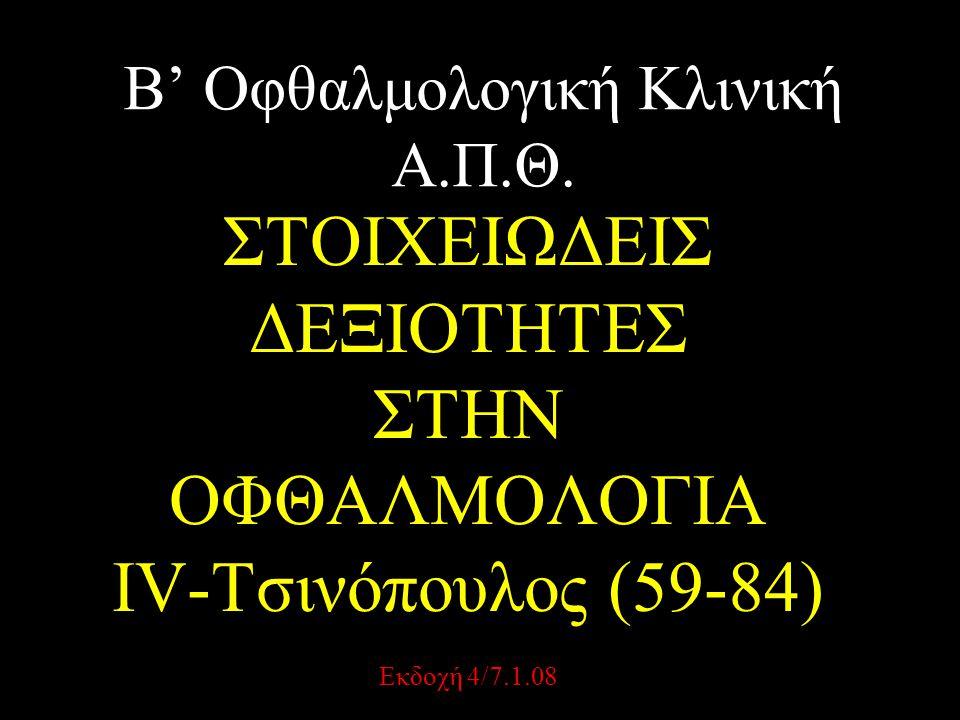 Β' Οφθαλμολογική Κλινική Α.Π.Θ. ΣΤΟΙΧΕΙΩΔΕΙΣ ΔΕΞΙΟΤΗΤΕΣ ΣΤΗΝ ΟΦΘΑΛΜΟΛΟΓΙΑ IV-Τσινόπουλος (59-84) Εκδοχή 4/7.1.08