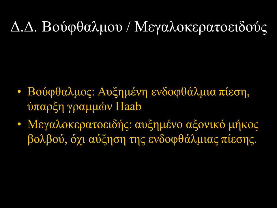 Δ.Δ. Βούφθαλμου / Μεγαλοκερατοειδούς Βούφθαλμος: Αυξημένη ενδοφθάλμια πίεση, ύπαρξη γραμμών Haab Μεγαλοκερατοειδής: αυξημένο αξονικό μήκος βολβού, όχι
