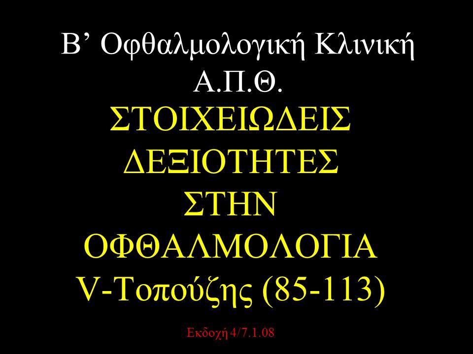 Β' Οφθαλμολογική Κλινική Α.Π.Θ. ΣΤΟΙΧΕΙΩΔΕΙΣ ΔΕΞΙΟΤΗΤΕΣ ΣΤΗΝ ΟΦΘΑΛΜΟΛΟΓΙΑ V-Τοπούζης (85-113) Εκδοχή 4/7.1.08