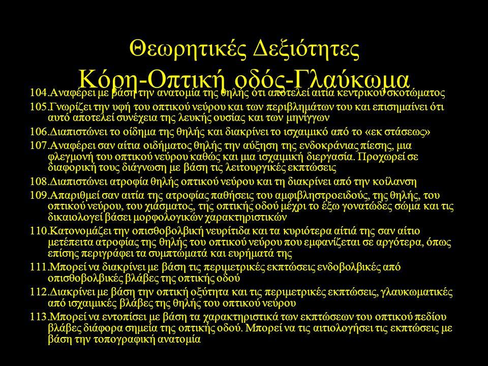Θεωρητικές Δεξιότητες Κόρη-Οπτική οδός-Γλαύκωμα 104.Αναφέρει με βάση την ανατομία της θηλής ότι αποτελεί αιτία κεντρικού σκοτώματος 105.Γνωρίζει την υ