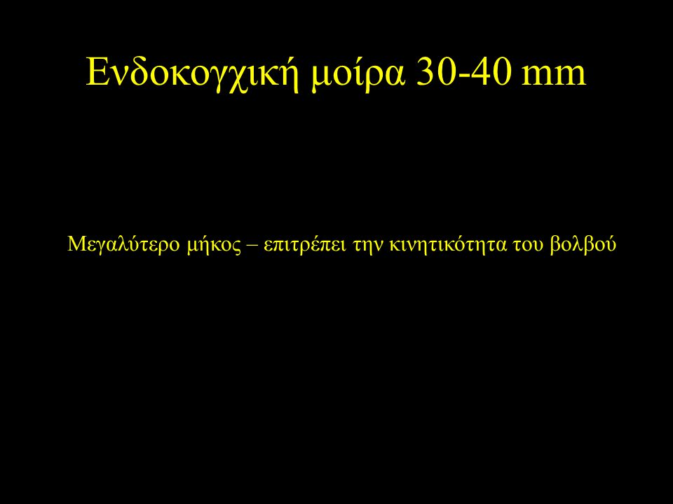 Ενδοκογχική μοίρα 30-40 mm Μεγαλύτερο μήκος – επιτρέπει την κινητικότητα του βολβού