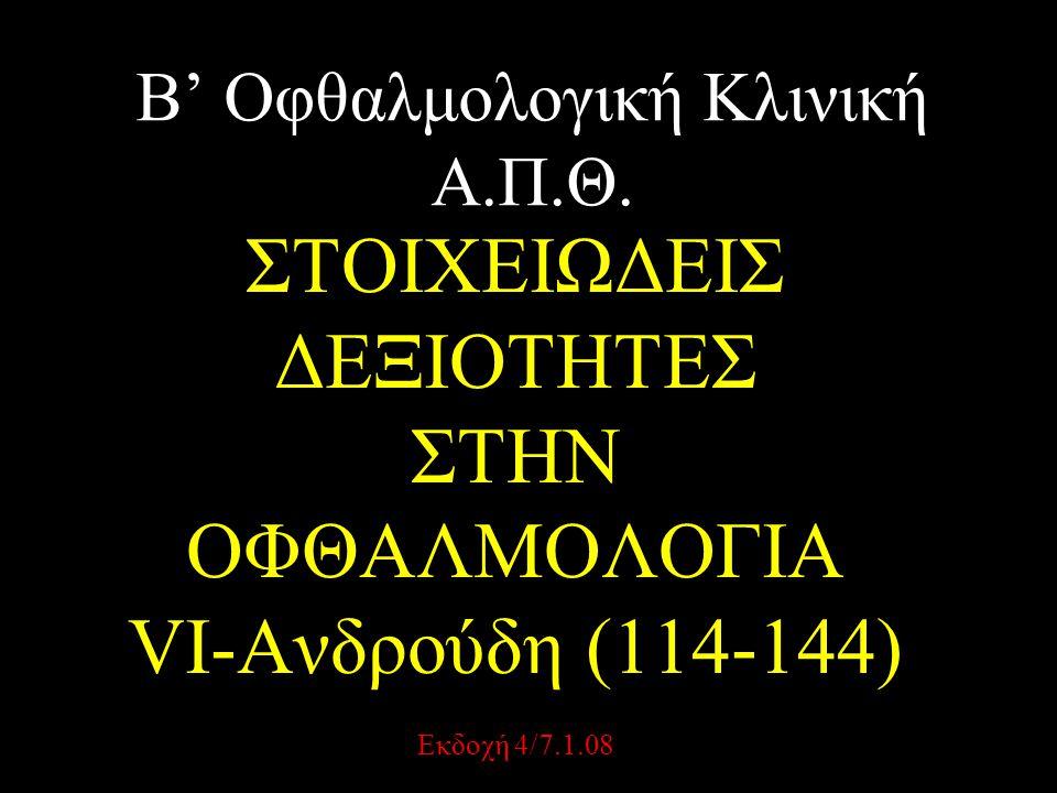 Β' Οφθαλμολογική Κλινική Α.Π.Θ. ΣΤΟΙΧΕΙΩΔΕΙΣ ΔΕΞΙΟΤΗΤΕΣ ΣΤΗΝ ΟΦΘΑΛΜΟΛΟΓΙΑ VI-Ανδρούδη (114-144) Εκδοχή 4/7.1.08