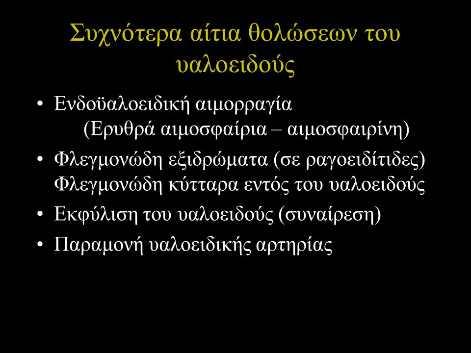 Συχνότερα αίτια θολώσεων του υαλοειδούς Ενδοϋαλοειδική αιμορραγία (Ερυθρά αιμοσφαίρια – αιμοσφαιρίνη) Φλεγμονώδη εξιδρώματα (σε ραγοειδίτιδες) Φλεγμον