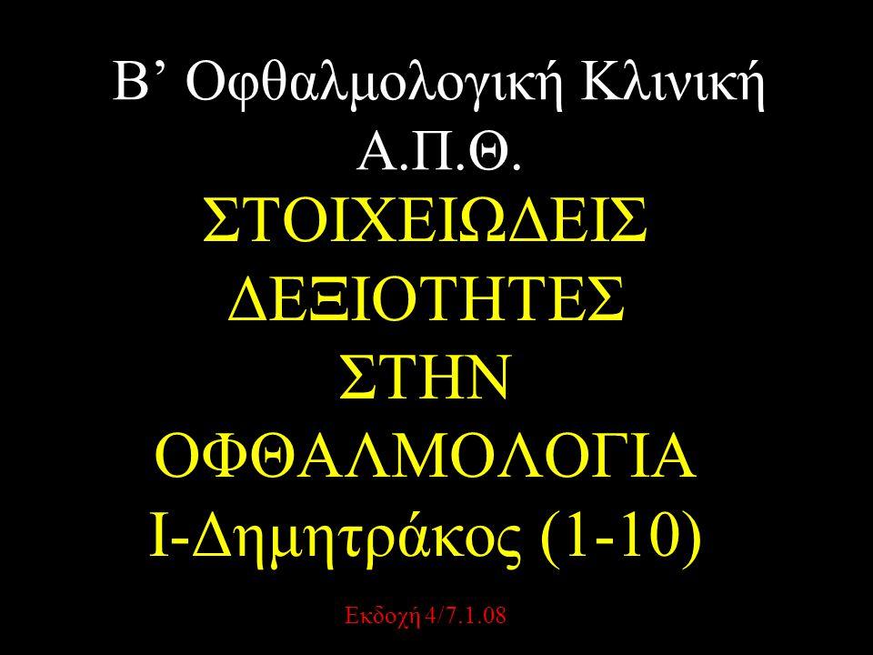 Β' Οφθαλμολογική Κλινική Α.Π.Θ. ΣΤΟΙΧΕΙΩΔΕΙΣ ΔΕΞΙΟΤΗΤΕΣ ΣΤΗΝ ΟΦΘΑΛΜΟΛΟΓΙΑ I-Δημητράκος (1-10) Εκδοχή 4/7.1.08