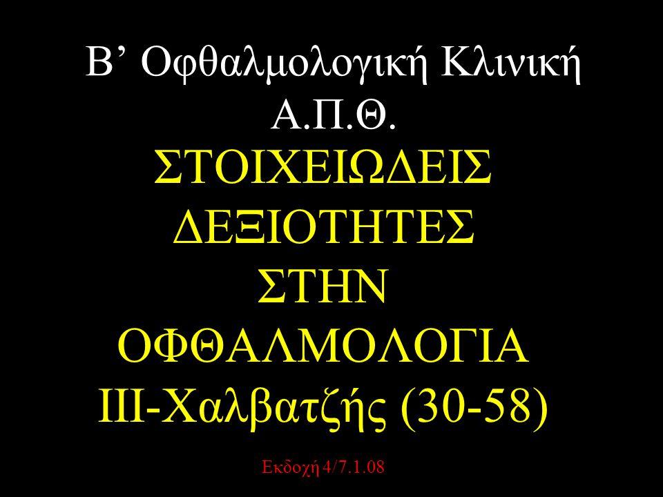 Β' Οφθαλμολογική Κλινική Α.Π.Θ. ΣΤΟΙΧΕΙΩΔΕΙΣ ΔΕΞΙΟΤΗΤΕΣ ΣΤΗΝ ΟΦΘΑΛΜΟΛΟΓΙΑ III-Χαλβατζής (30-58) Εκδοχή 4/7.1.08
