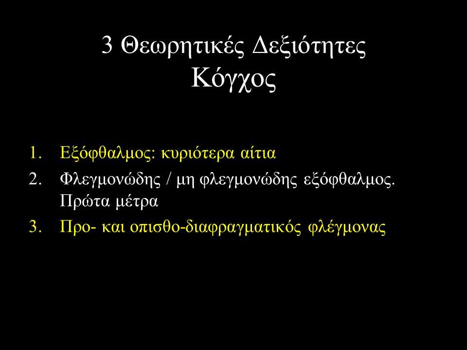 3 Θεωρητικές Δεξιότητες Κόγχος 1.Εξόφθαλμος: κυριότερα αίτια 2.Φλεγμονώδης / μη φλεγμονώδης εξόφθαλμος. Πρώτα μέτρα 3.Προ- και οπισθο-διαφραγματικός φ