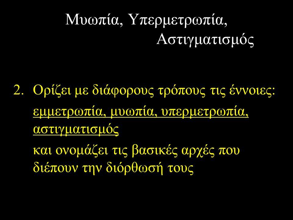 Μυωπία, Υπερμετρωπία, Αστιγματισμός 2.Ορίζει με διάφορους τρόπους τις έννοιες: εμμετρωπία, μυωπία, υπερμετρωπία, αστιγματισμός και ονομάζει τις βασικέ