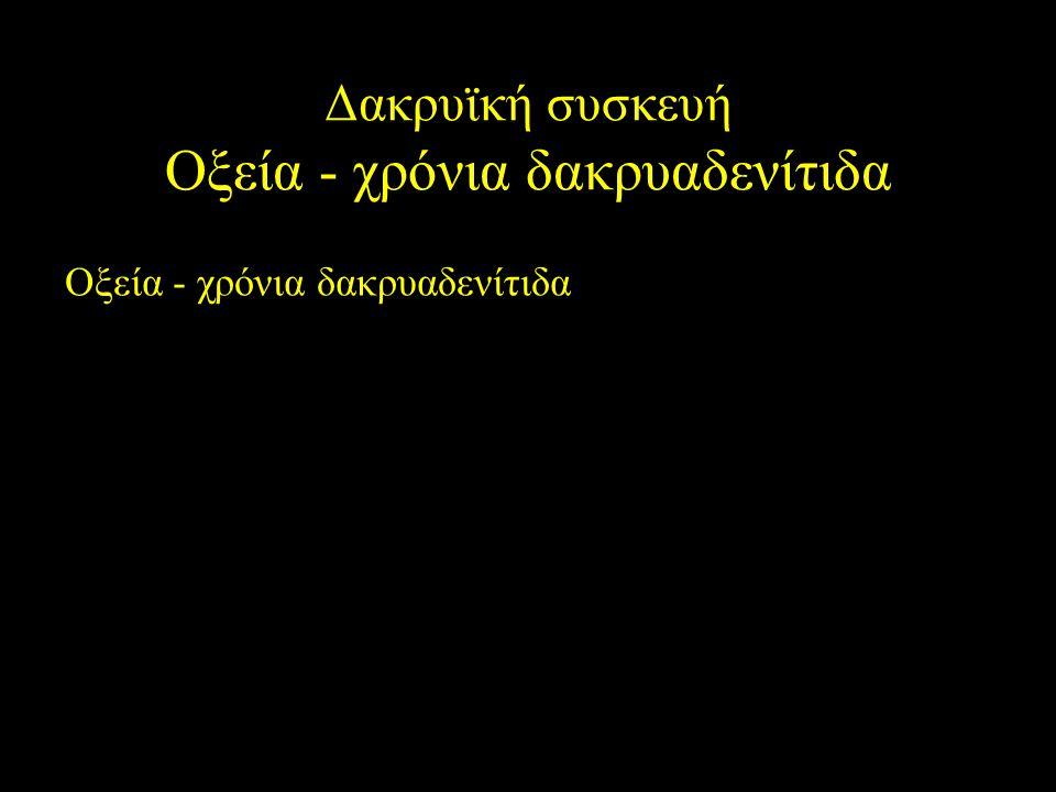 Δακρυϊκή συσκευή Οξεία - χρόνια δακρυαδενίτιδα Οξεία - χρόνια δακρυαδενίτιδα