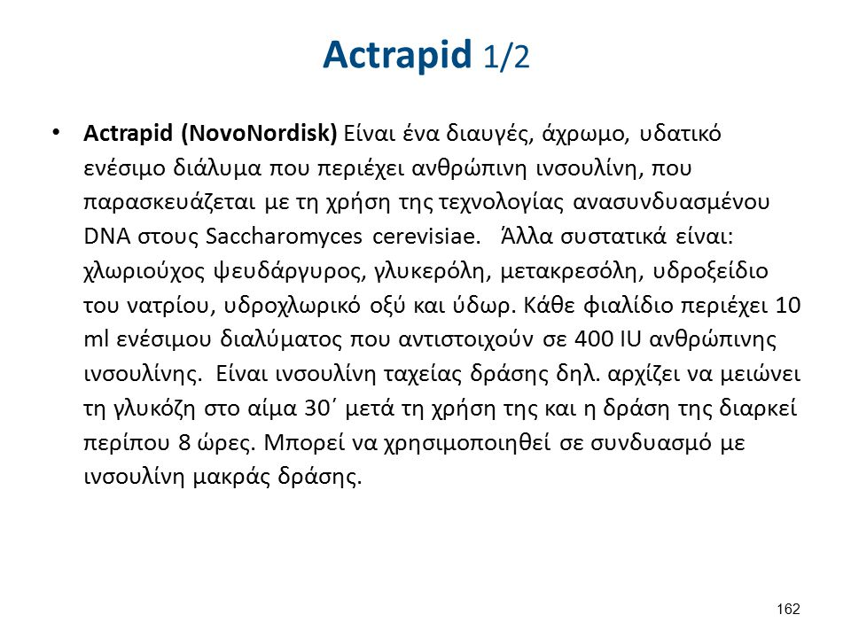 Actrapid 1/2 Actrapid (NovoNordisk) Είναι ένα διαυγές, άχρωμο, υδατικό ενέσιμο διάλυμα που περιέχει ανθρώπινη ινσουλίνη, που παρασκευάζεται με τη χρήσ
