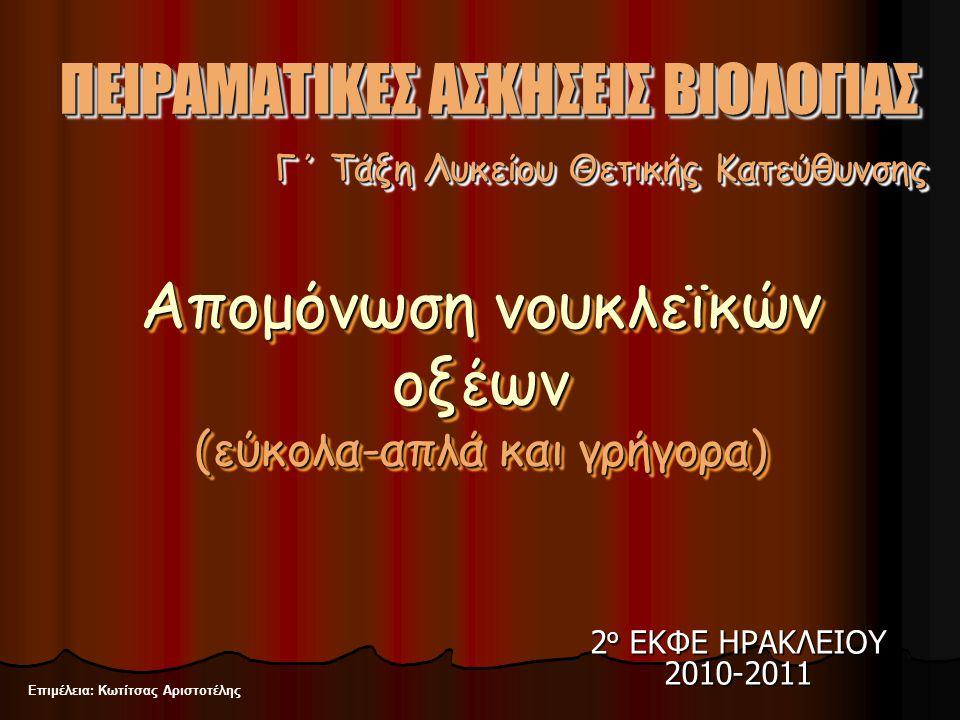 2 ο ΕΚΦΕ ΗΡΑΚΛΕΙΟΥ 2010-2011 Επιμέλεια: Κωτίτσας Αριστοτέλης Γ΄ Τάξη Λυκείου Θετικής Κατεύθυνσης ΠΕΙΡΑΜΑΤΙΚΕΣ ΑΣΚΗΣΕΙΣ ΒΙΟΛΟΓΙΑΣ Απομόνωση νουκλεϊκών