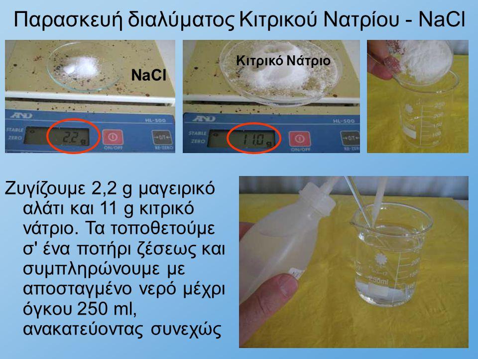 Παρασκευή διαλύματος Κιτρικού Νατρίου - NaCl Ζυγίζουμε 2,2 g μαγειρικό αλάτι και 11 g κιτρικό νάτριο. Τα τοποθετούμε σ' ένα ποτήρι ζέσεως και συμπληρώ