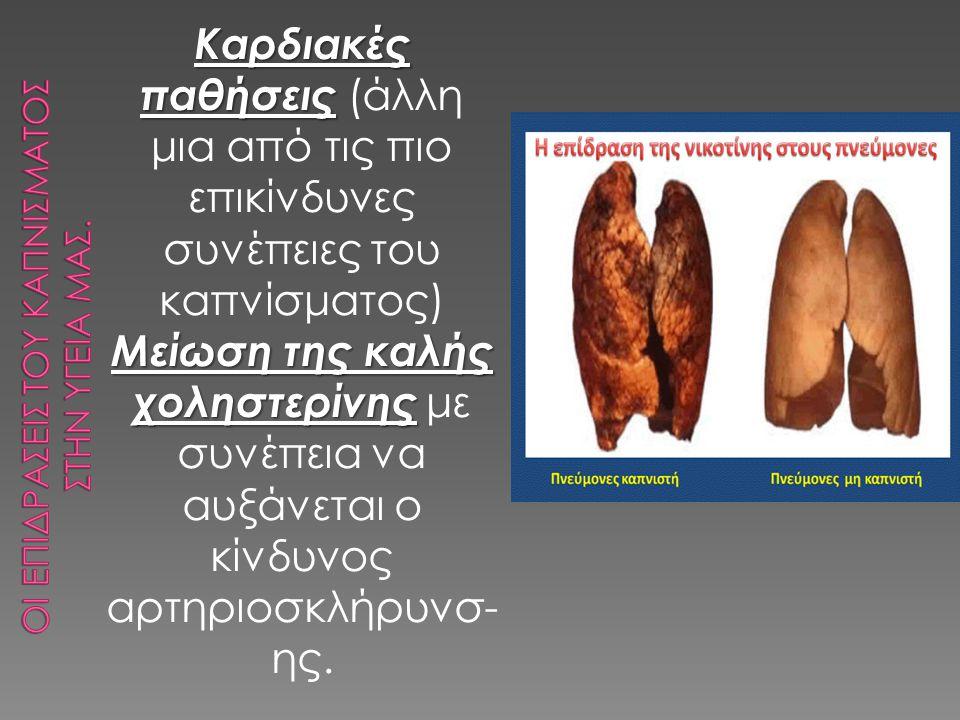 Καρδιακές παθήσεις Καρδιακές παθήσεις (άλλη μια από τις πιο επικίνδυνες συνέπειες του καπνίσματος) Μείωση της καλής χοληστερίνης Μείωση της καλής χοληστερίνης με συνέπεια να αυξάνεται ο κίνδυνος αρτηριοσκλήρυνσ- ης.