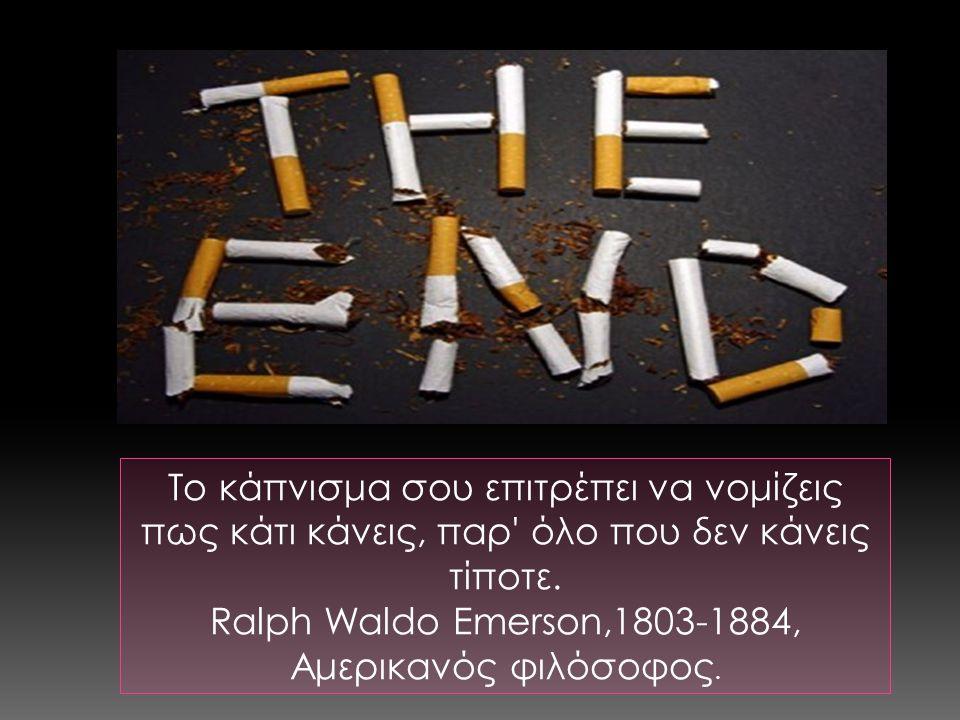 Το κάπνισμα σου επιτρέπει να νομίζεις πως κάτι κάνεις, παρ' όλο που δεν κάνεις τίποτε. Ralph Waldo Emerson,1803-1884, Αμερικανός φιλόσοφος.