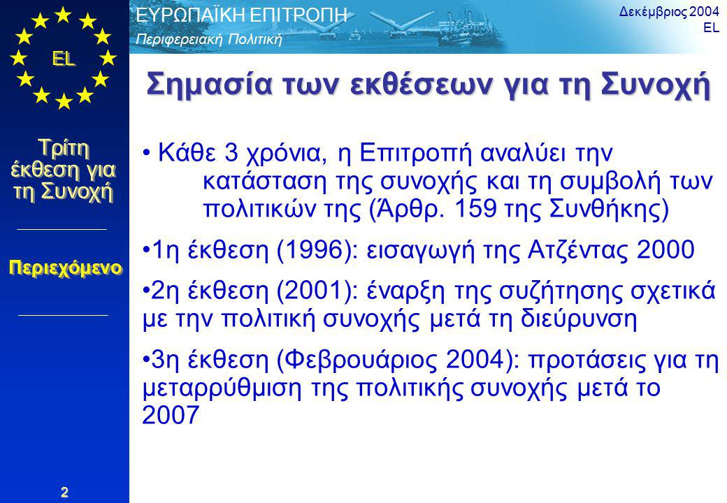 Περιφερειακή Πολιτική ΕΥΡΩΠΑΪΚΗ ΕΠΙΤΡΟΠΗ EL Τρίτη έκθεση για τη Συνοχή Δεκέμβριος 2004 EL 3 Η έκθεση αποτελείται από 4 μέρη Ανάλυση της κατάστασης και των τάσεων στις περιφέρειες - παράγοντες ανταγωνιστικότητας Συμβολή των εθνικών πολιτικών στη συνοχή Συμβολή των κοινοτικών πολιτικών Οι επιπτώσεις της πολιτικής συνοχής Διάρθρωση