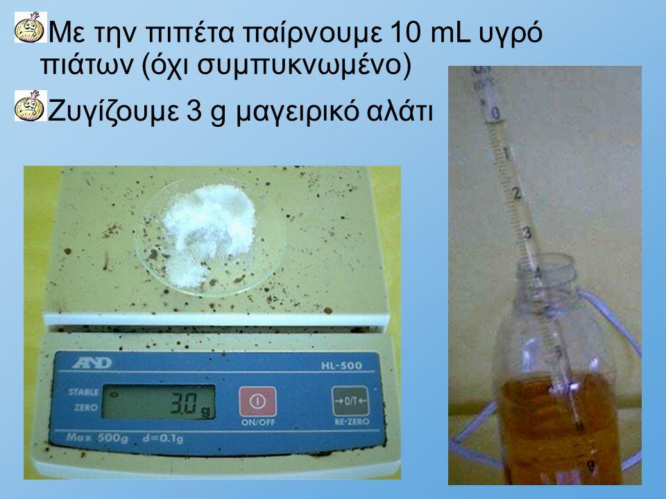 Με την πιπέτα παίρνουμε 10 mL υγρό πιάτων (όχι συμπυκνωμένο) Ζυγίζουμε 3 g μαγειρικό αλάτι