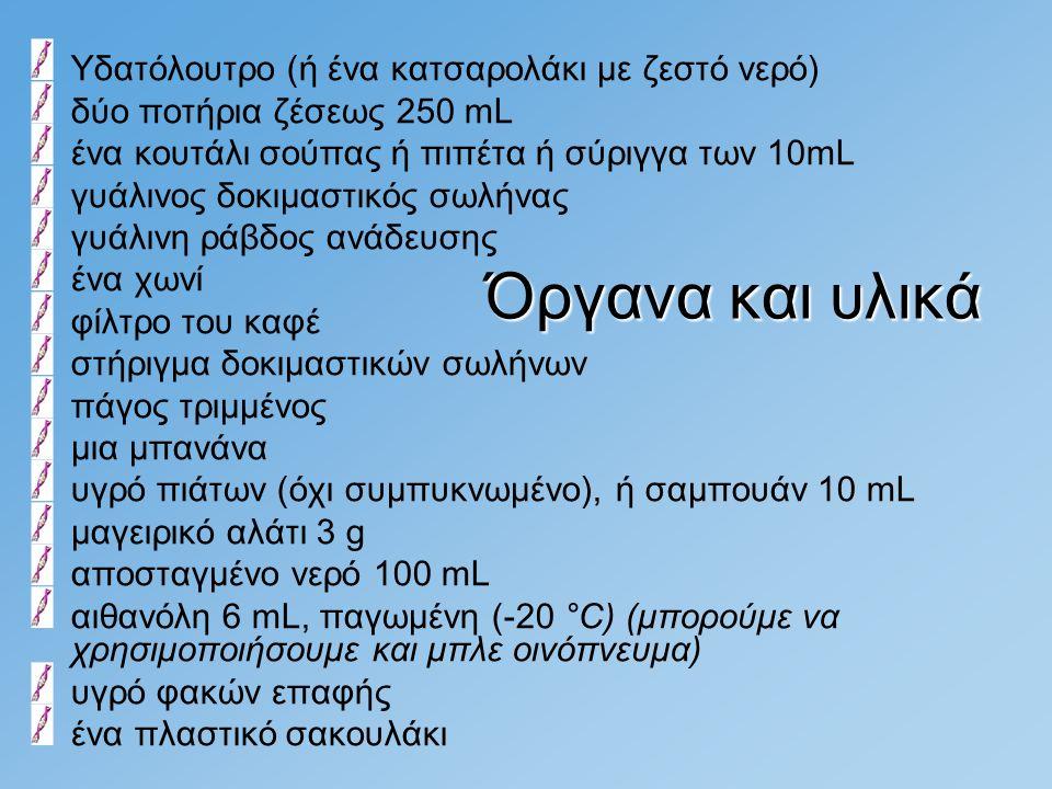Υδατόλουτρο (ή ένα κατσαρολάκι με ζεστό νερό) δύο ποτήρια ζέσεως 250 mL ένα κουτάλι σούπας ή πιπέτα ή σύριγγα των 10mL γυάλινος δοκιμαστικός σωλήνας γ