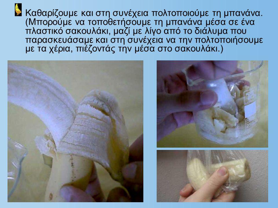 Καθαρίζουμε και στη συνέχεια πολτοποιούμε τη μπανάνα. (Μπορούμε να τοποθετήσουμε τη μπανάνα μέσα σε ένα πλαστικό σακουλάκι, μαζί με λίγο από το διάλυμ