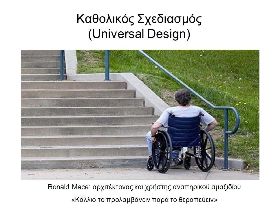 Καθολικός Σχεδιασμός (Universal Design) Ronald Mace: αρχιτέκτονας και χρήστης αναπηρικού αμαξιδίου «Κάλλιο το προλαμβάνειν παρά το θεραπεύειν»
