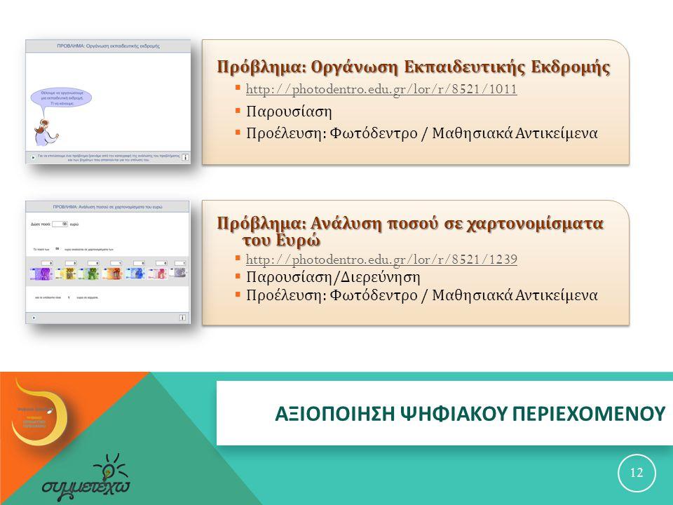 ΑΞΙΟΠΟΙΗΣΗ ΨΗΦΙΑΚΟΥ ΠΕΡΙΕΧΟΜΕΝΟΥ Πρόβλημα : Οργάνωση Εκπαιδευτικής Εκδρομής  http://photodentro.edu.gr/lor/r/8521/1011 http://photodentro.edu.gr/lor/r/8521/1011  Παρουσίαση  Προέλευση : Φωτόδεντρο / Μαθησιακά Αντικείμενα 12 Πρόβλημα : Ανάλυση ποσού σε χαρτονομίσματα του Ευρώ  http://photodentro.edu.gr/lor/r/8521/1239 http://photodentro.edu.gr/lor/r/8521/1239  Παρουσίαση / Διερεύνηση  Προέλευση : Φωτόδεντρο / Μαθησιακά Αντικείμενα