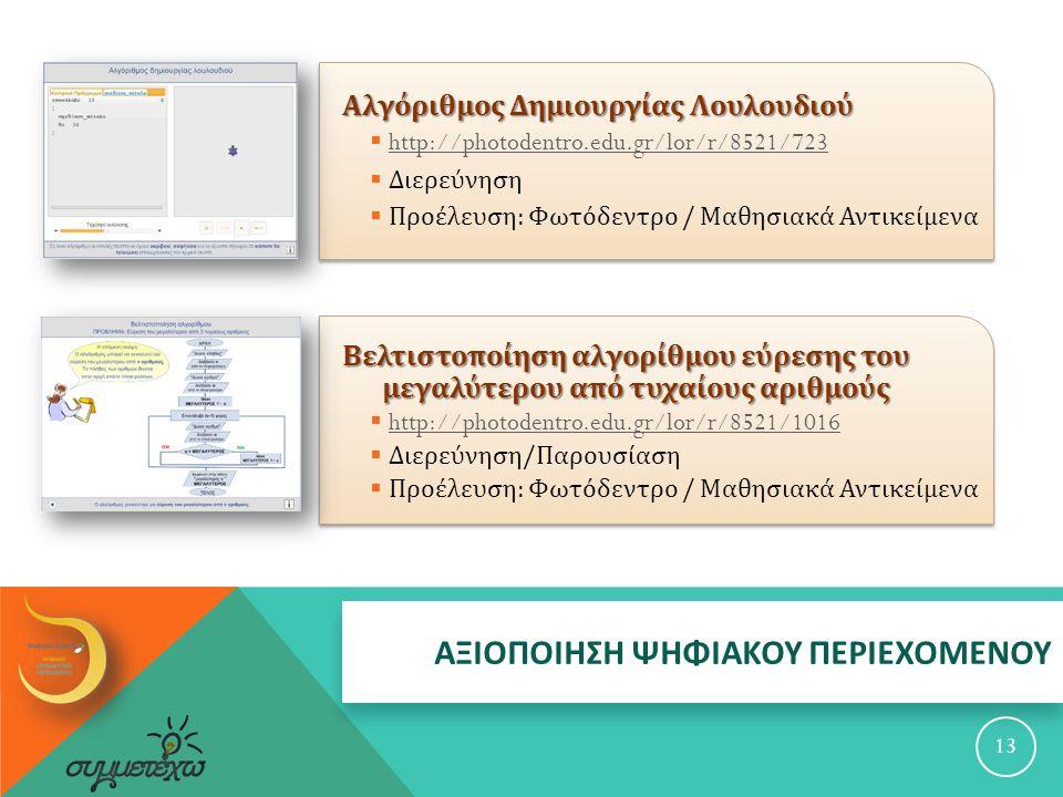 ΑΞΙΟΠΟΙΗΣΗ ΨΗΦΙΑΚΟΥ ΠΕΡΙΕΧΟΜΕΝΟΥ Αλγόριθμος Δημιουργίας Λουλουδιού  http://photodentro.edu.gr/lor/r/8521/723 http://photodentro.edu.gr/lor/r/8521/723  Διερεύνηση  Προέλευση : Φωτόδεντρο / Μαθησιακά Αντικείμενα 13 Βελτιστοποίηση αλγορίθμου εύρεσης του μεγαλύτερου από τυχαίους αριθμούς  http://photodentro.edu.gr/lor/r/8521/1016 http://photodentro.edu.gr/lor/r/8521/1016  Διερεύνηση / Παρουσίαση  Προέλευση : Φωτόδεντρο / Μαθησιακά Αντικείμενα