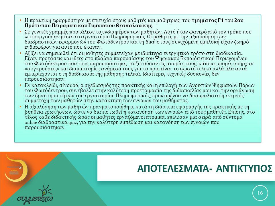 ΑΠΟΤΕΛΕΣΜΑΤΑ - ΑΝΤΙΚΤΥΠΟΣ 16 Η πρακτική εφαρμόστηκε με επιτυχία στους μαθητές και μαθήτριες του τμήματος Γ 1 του 2 ου Πρότυπου Πειραματικού Γυμνασίου Θεσσαλονίκης.