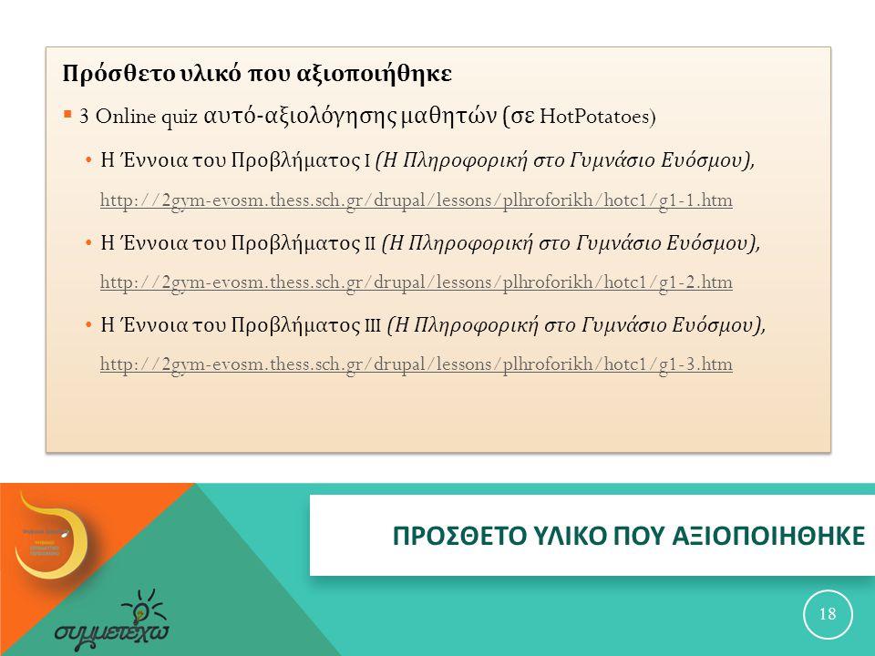 ΠΡΟΣΘΕΤΟ ΥΛΙΚΟ ΠΟΥ ΑΞΙΟΠΟΙΗΘΗΚΕ 18 Πρόσθετο υλικό που αξιοποιήθηκε  3 Online quiz αυτό - αξιολόγησης μαθητών ( σε HotPotatoes) Η Έννοια του Προβλήματος I ( Η Πληροφορική στο Γυμνάσιο Ευόσμου ), http://2gym-evosm.thess.sch.gr/drupal/lessons/plhroforikh/hotc1/g1-1.htm http://2gym-evosm.thess.sch.gr/drupal/lessons/plhroforikh/hotc1/g1-1.htm Η Έννοια του Προβλήματος II ( Η Πληροφορική στο Γυμνάσιο Ευόσμου ), http://2gym-evosm.thess.sch.gr/drupal/lessons/plhroforikh/hotc1/g1-2.htm http://2gym-evosm.thess.sch.gr/drupal/lessons/plhroforikh/hotc1/g1-2.htm Η Έννοια του Προβλήματος III ( Η Πληροφορική στο Γυμνάσιο Ευόσμου ), http://2gym-evosm.thess.sch.gr/drupal/lessons/plhroforikh/hotc1/g1-3.htm http://2gym-evosm.thess.sch.gr/drupal/lessons/plhroforikh/hotc1/g1-3.htm