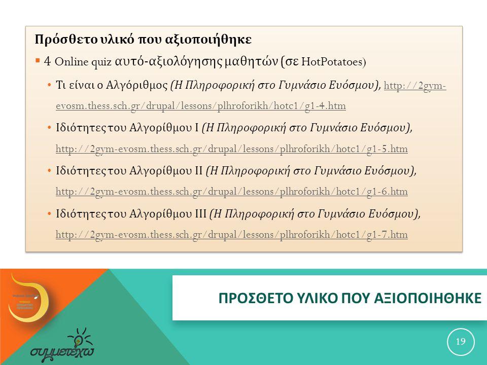 ΠΡΟΣΘΕΤΟ ΥΛΙΚΟ ΠΟΥ ΑΞΙΟΠΟΙΗΘΗΚΕ 19 Πρόσθετο υλικό που αξιοποιήθηκε  4 Online quiz αυτό - αξιολόγησης μαθητών ( σε HotPotatoes) Τι είναι ο Αλγόριθμος ( Η Πληροφορική στο Γυμνάσιο Ευόσμου ), http://2gym- evosm.thess.sch.gr/drupal/lessons/plhroforikh/hotc1/g1-4.htmhttp://2gym- evosm.thess.sch.gr/drupal/lessons/plhroforikh/hotc1/g1-4.htm Ιδιότητες του Αλγορίθμου Ι ( Η Πληροφορική στο Γυμνάσιο Ευόσμου ), http://2gym-evosm.thess.sch.gr/drupal/lessons/plhroforikh/hotc1/g1-5.htm http://2gym-evosm.thess.sch.gr/drupal/lessons/plhroforikh/hotc1/g1-5.htm Ιδιότητες του Αλγορίθμου ΙΙ ( Η Πληροφορική στο Γυμνάσιο Ευόσμου ), http://2gym-evosm.thess.sch.gr/drupal/lessons/plhroforikh/hotc1/g1-6.htm http://2gym-evosm.thess.sch.gr/drupal/lessons/plhroforikh/hotc1/g1-6.htm Ιδιότητες του Αλγορίθμου ΙΙΙ ( Η Πληροφορική στο Γυμνάσιο Ευόσμου ), http://2gym-evosm.thess.sch.gr/drupal/lessons/plhroforikh/hotc1/g1-7.htm http://2gym-evosm.thess.sch.gr/drupal/lessons/plhroforikh/hotc1/g1-7.htm