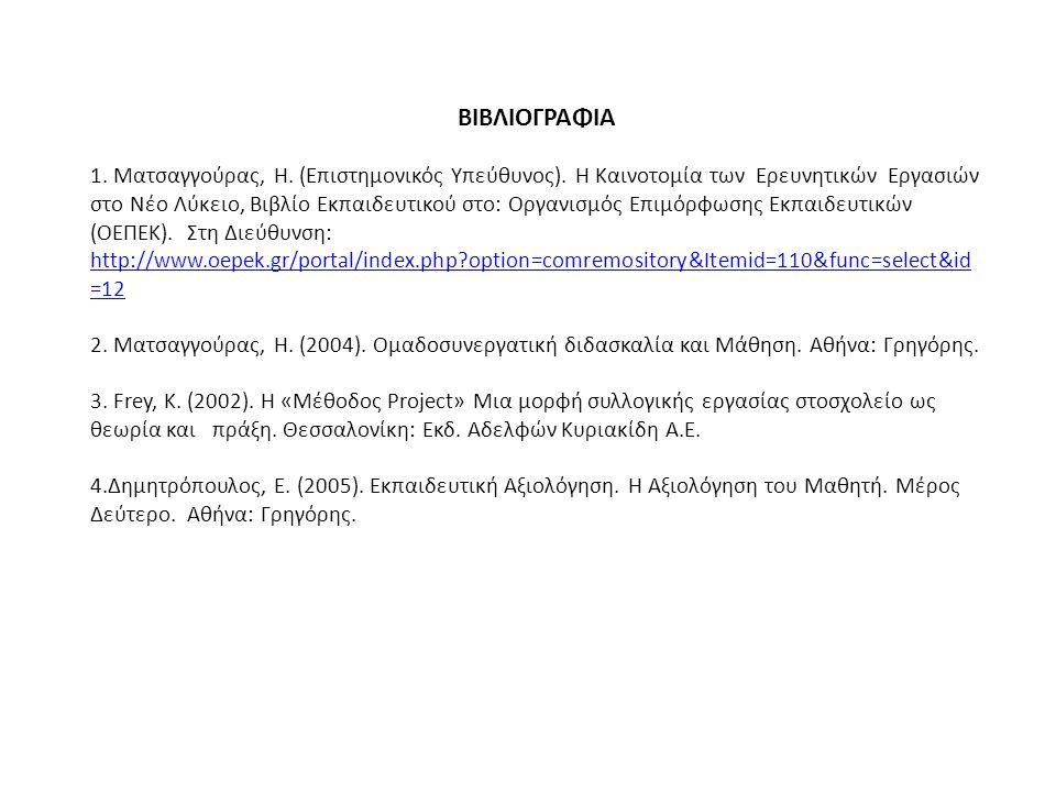 ΒΙΒΛΙΟΓΡΑΦΙΑ 1. Ματσαγγούρας, Η. (Επιστημονικός Υπεύθυνος). Η Καινοτομία των Ερευνητικών Εργασιών στο Νέο Λύκειο, Βιβλίο Εκπαιδευτικού στο: Οργανισμός