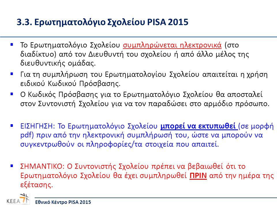 3.3. Ερωτηματολόγιο Σχολείου PISA 2015  Το Ερωτηματολόγιο Σχολείου συμπληρώνεται ηλεκτρονικά (στο διαδίκτυο) από τον Διευθυντή του σχολείου ή από άλλ