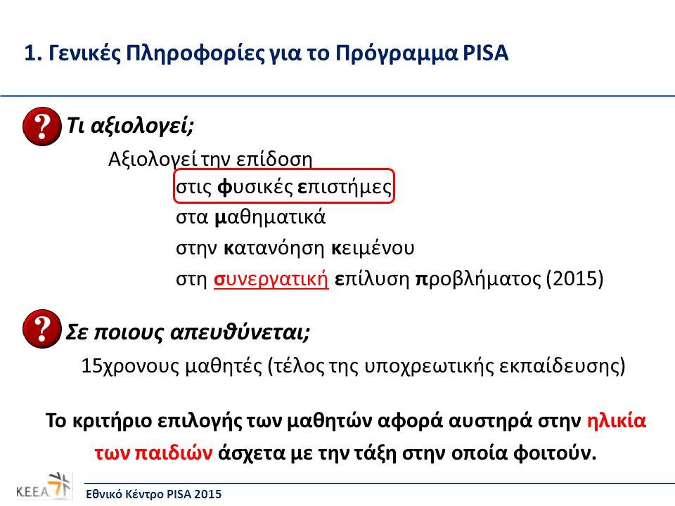 1. Γενικές Πληροφορίες για το Πρόγραμμα PISA Τι αξιολογεί; Αξιολογεί την επίδοση στις φυσικές επιστήμες στα μαθηματικά στην κατανόηση κειμένου στη συν