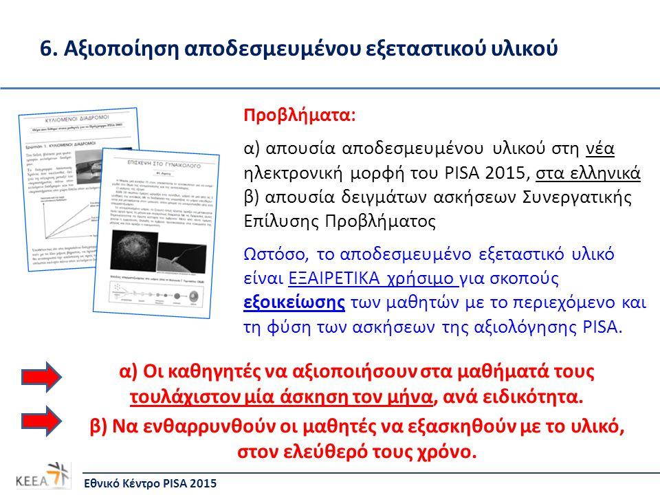 6. Αξιοποίηση αποδεσμευμένου εξεταστικού υλικού Εθνικό Κέντρο PISA 2015 Προβλήματα: α) απουσία αποδεσμευμένου υλικού στη νέα ηλεκτρονική μορφή του PIS