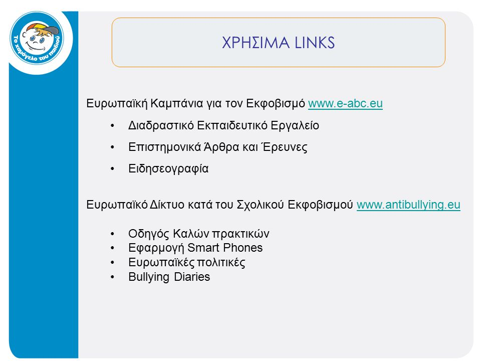 ΧΡΗΣΙΜΑ LINKS Ευρωπαϊκή Καμπάνια για τον Εκφοβισμό www.e-abc.euwww.e-abc.eu Διαδραστικό Εκπαιδευτικό Εργαλείο Επιστημονικά Άρθρα και Έρευνες Ειδησεογραφία Ευρωπαϊκό Δίκτυο κατά του Σχολικού Εκφοβισμού www.antibullying.euwww.antibullying.eu Οδηγός Καλών πρακτικών Εφαρμογή Smart Phones Ευρωπαϊκές πολιτικές Bullying Diaries