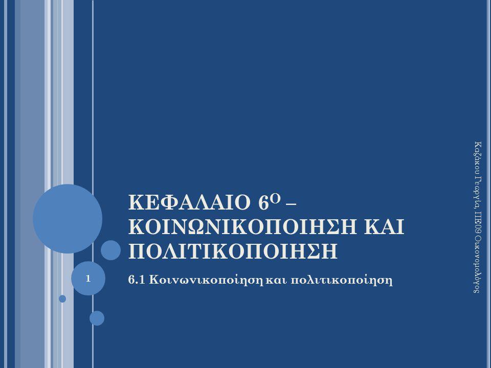 ΚΕΦΑΛΑΙΟ 6 Ο – ΚΟΙΝΩΝΙΚΟΠΟΙΗΣΗ ΚΑΙ ΠΟΛΙΤΙΚΟΠΟΙΗΣΗ 6.1 Κοινωνικοποίηση και πολιτικοποίηση Καζάκου Γεωργία, ΠΕ09 Οικονομολόγος 1