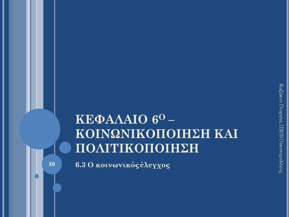 ΚΕΦΑΛΑΙΟ 6 Ο – ΚΟΙΝΩΝΙΚΟΠΟΙΗΣΗ ΚΑΙ ΠΟΛΙΤΙΚΟΠΟΙΗΣΗ 6.3 Ο κοινωνικός έλεγχος Καζάκου Γεωργία, ΠΕ09 Οικονομολόγος 30