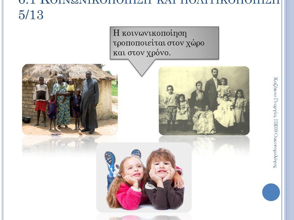Η κοινωνικοποίηση τροποποιείται στον χώρο και στον χρόνο. 6.1 Κ ΟΙΝΩΝΙΚΟΠΟΙΗΣΗ ΚΑΙ ΠΟΛΙΤΙΚΟΠΟΙΗΣΗ 5/13 Καζάκου Γεωργία, ΠΕ09 Οικονομολόγος