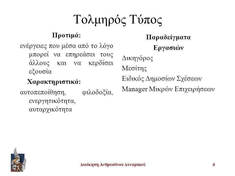 Διοίκηση Ανθρωπίνου Δυναμικού6 Τολμηρός Τύπος Προτιμά: ενέργειες που μέσα από το λόγο μπορεί να επηρεάσει τους άλλους και να κερδίσει εξουσία Χαρακτηριστικά: αυτοπεποίθηση, φιλοδοξία, ενεργητικότητα, αυταρχικότητα Παραδείγματα Εργασιών Δικηγόρος Μεσίτης Ειδικός Δημοσίων Σχέσεων Manager Μικρών Επιχειρήσεων