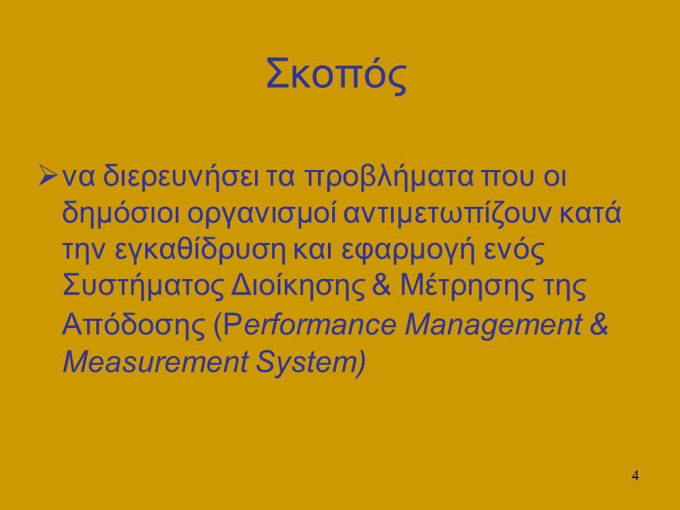 4 Σκοπός  να διερευνήσει τα προβλήματα που οι δημόσιοι οργανισμοί αντιμετωπίζουν κατά την εγκαθίδρυση και εφαρμογή ενός Συστήματος Διοίκησης & Μέτρησης της Απόδοσης (Performance Management & Measurement System)