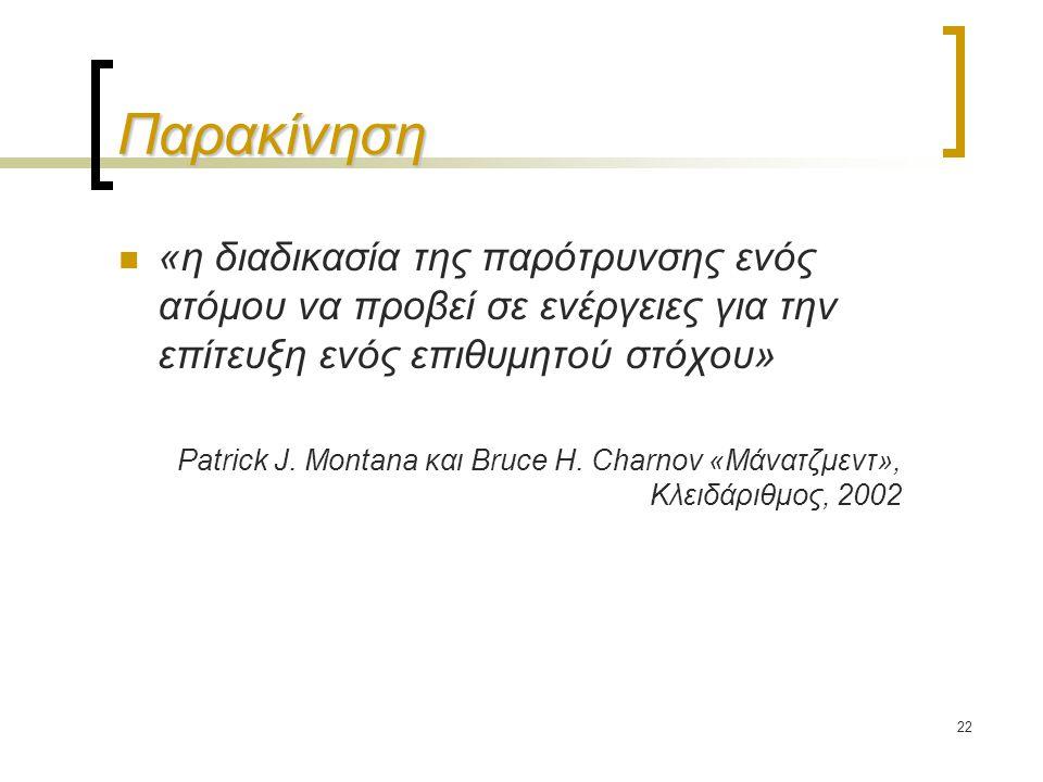22 Παρακίνηση «η διαδικασία της παρότρυνσης ενός ατόμου να προβεί σε ενέργειες για την επίτευξη ενός επιθυμητού στόχου» Patrick J. Montana και Bruce H
