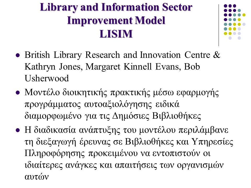Library and Information Sector Improvement Model LISIM British Library Research and Innovation Centre & Kathryn Jones, Margaret Kinnell Evans, Bob Usherwood Μοντέλο διοικητικής πρακτικής μέσω εφαρμογής προγράμματος αυτοαξιολόγησης ειδικά διαμορφωμένο για τις Δημόσιες Βιβλιοθήκες Η διαδικασία ανάπτυξης του μοντέλου περιλάμβανε τη διεξαγωγή έρευνας σε Βιβλιοθήκες και Υπηρεσίες Πληροφόρησης προκειμένου να εντοπιστούν οι ιδιαίτερες ανάγκες και απαιτήσεις των οργανισμών αυτών