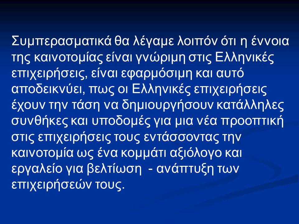 Συμπερασματικά θα λέγαμε λοιπόν ότι η έννοια της καινοτομίας είναι γνώριμη στις Ελληνικές επιχειρήσεις, είναι εφαρμόσιμη και αυτό αποδεικνύει, πως οι Ελληνικές επιχειρήσεις έχουν την τάση να δημιουργήσουν κατάλληλες συνθήκες και υποδομές για μια νέα προοπτική στις επιχειρήσεις τους εντάσσοντας την καινοτομία ως ένα κομμάτι αξιόλογο και εργαλείο για βελτίωση - ανάπτυξη των επιχειρήσεών τους.