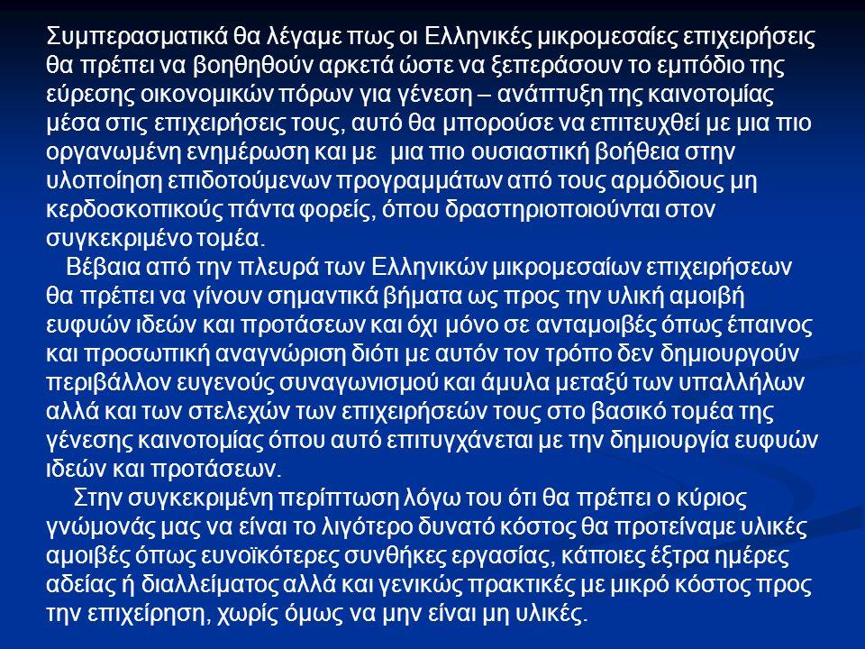 Συμπερασματικά θα λέγαμε πως οι Ελληνικές μικρομεσαίες επιχειρήσεις θα πρέπει να βοηθηθούν αρκετά ώστε να ξεπεράσουν το εμπόδιο της εύρεσης οικονομικών πόρων για γένεση – ανάπτυξη της καινοτομίας μέσα στις επιχειρήσεις τους, αυτό θα μπορούσε να επιτευχθεί με μια πιο οργανωμένη ενημέρωση και με μια πιο ουσιαστική βοήθεια στην υλοποίηση επιδοτούμενων προγραμμάτων από τους αρμόδιους μη κερδοσκοπικούς πάντα φορείς, όπου δραστηριοποιούνται στον συγκεκριμένο τομέα.