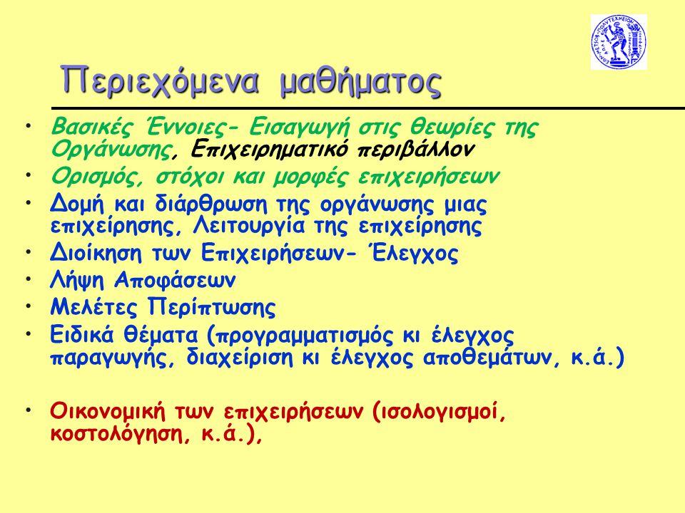 Περιεχόμενα μαθήματος Βασικές Έννοιες- Εισαγωγή στις θεωρίες της Οργάνωσης, Επιχειρηματικό περιβάλλον Ορισμός, στόχοι και μορφές επιχειρήσεων Δομή και διάρθρωση της οργάνωσης μιας επιχείρησης, Λειτουργία της επιχείρησης Διοίκηση των Επιχειρήσεων- Έλεγχος Λήψη Αποφάσεων Μελέτες Περίπτωσης Ειδικά θέματα (προγραμματισμός κι έλεγχος παραγωγής, διαχείριση κι έλεγχος αποθεμάτων, κ.ά.) Οικονομική των επιχειρήσεων (ισολογισμοί, κοστολόγηση, κ.ά.),