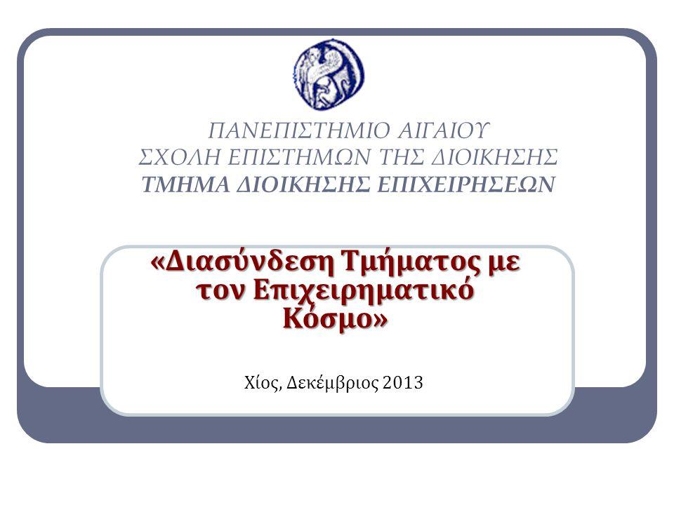 «Διασύνδεση Τμήματος με τον Επιχειρηματικό Κόσμο» Χίος, Δεκέμβριος 2013 ΠΑΝΕΠΙΣΤΗΜΙΟ ΑΙΓΑΙΟΥ ΣΧΟΛΗ ΕΠΙΣΤΗΜΩΝ ΤΗΣ ΔΙΟΙΚΗΣΗΣ ΤΜΗΜΑ ΔΙΟΙΚΗΣΗΣ ΕΠΙΧΕΙΡΗΣΕΩΝ