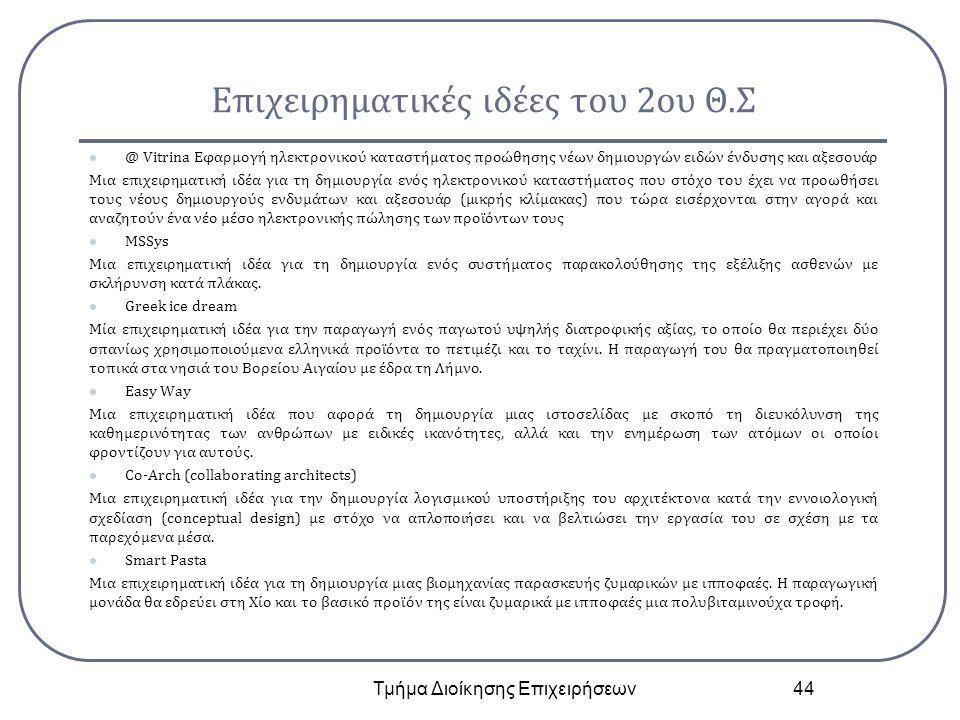 Επιχειρηματικές ιδέες του 2ου Θ.Σ @ Vitrina Εφαρμογή ηλεκτρονικού καταστήματος προώθησης νέων δημιουργών ειδών ένδυσης και αξεσουάρ Μια επιχειρηματική ιδέα για τη δημιουργία ενός ηλεκτρονικού καταστήματος που στόχο του έχει να προωθήσει τους νέους δημιουργούς ενδυμάτων και αξεσουάρ (μικρής κλίμακας) που τώρα εισέρχονται στην αγορά και αναζητούν ένα νέο μέσο ηλεκτρονικής πώλησης των προϊόντων τους MSSys Μια επιχειρηματική ιδέα για τη δημιουργία ενός συστήματος παρακολούθησης της εξέλιξης ασθενών με σκλήρυνση κατά πλάκας.